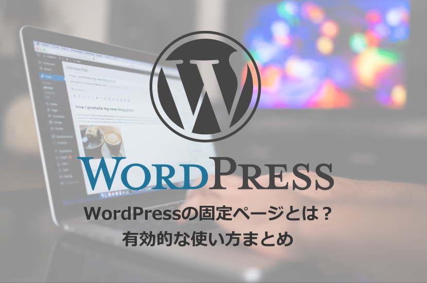 WordPressの固定ページとは?有効的な使い方まとめ